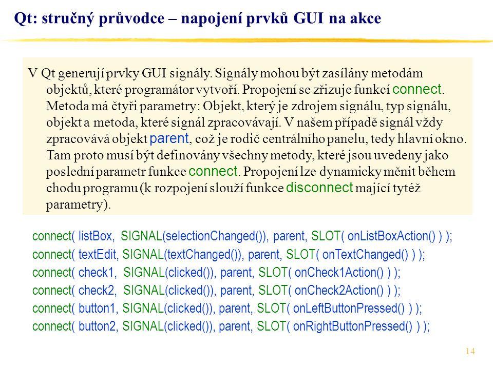 14 Qt: stručný průvodce – napojení prvků GUI na akce connect( listBox, SIGNAL(selectionChanged()), parent, SLOT( onListBoxAction() ) ); connect( textEdit, SIGNAL(textChanged()), parent, SLOT( onTextChanged() ) ); connect( check1, SIGNAL(clicked()), parent, SLOT( onCheck1Action() ) ); connect( check2, SIGNAL(clicked()), parent, SLOT( onCheck2Action() ) ); connect( button1, SIGNAL(clicked()), parent, SLOT( onLeftButtonPressed() ) ); connect( button2, SIGNAL(clicked()), parent, SLOT( onRightButtonPressed() ) ); V Qt generují prvky GUI signály.