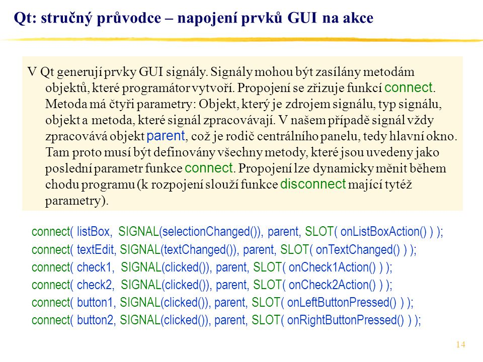 14 Qt: stručný průvodce – napojení prvků GUI na akce connect( listBox, SIGNAL(selectionChanged()), parent, SLOT( onListBoxAction() ) ); connect( textE