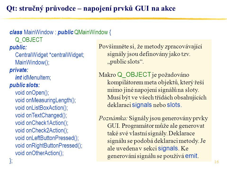 16 Qt: stručný průvodce – napojení prvků GUI na akce class MainWindow : public QMainWindow { Q_OBJECT public: CentralWidget *centralWidget; MainWindow