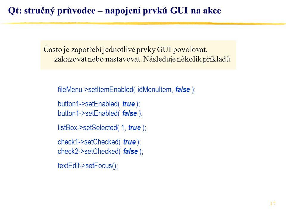 17 Qt: stručný průvodce – napojení prvků GUI na akce fileMenu->setItemEnabled( idMenuItem, false ); button1->setEnabled( true ); button1->setEnabled(