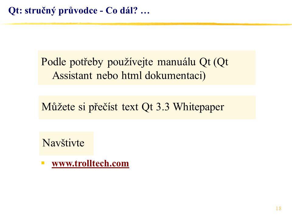 18 Qt: stručný průvodce - Co dál? … Podle potřeby používejte manuálu Qt (Qt Assistant nebo html dokumentaci)  www.trolltech.com www.trolltech.com Nav