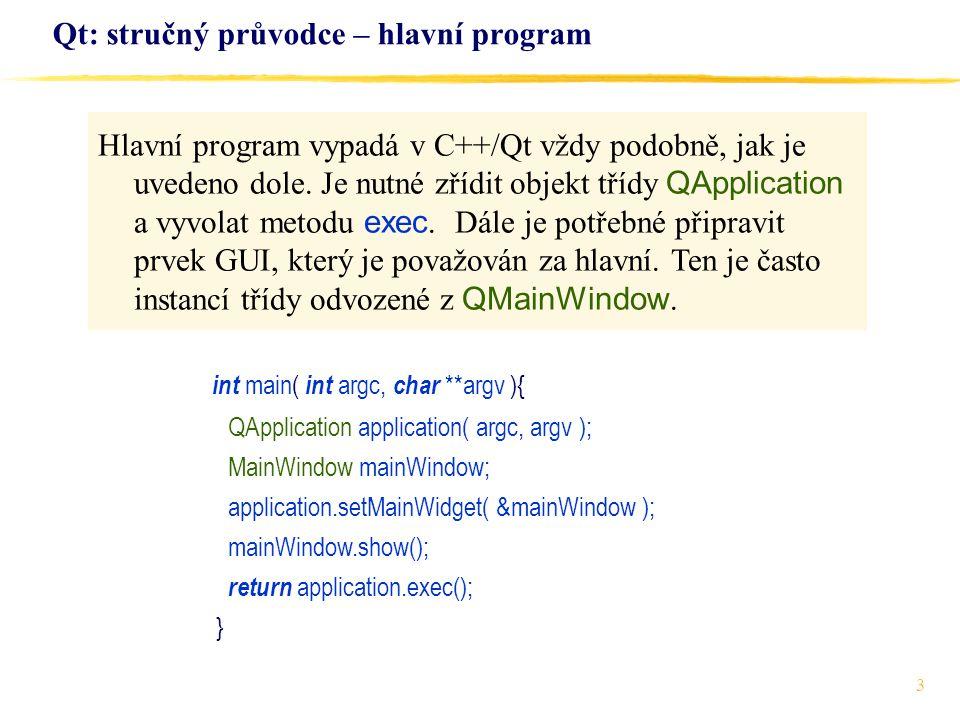 3 Qt: stručný průvodce – hlavní program int main( int argc, char **argv ){ QApplication application( argc, argv ); MainWindow mainWindow; application.setMainWidget( &mainWindow ); mainWindow.show(); return application.exec(); } Hlavní program vypadá v C++/Qt vždy podobně, jak je uvedeno dole.