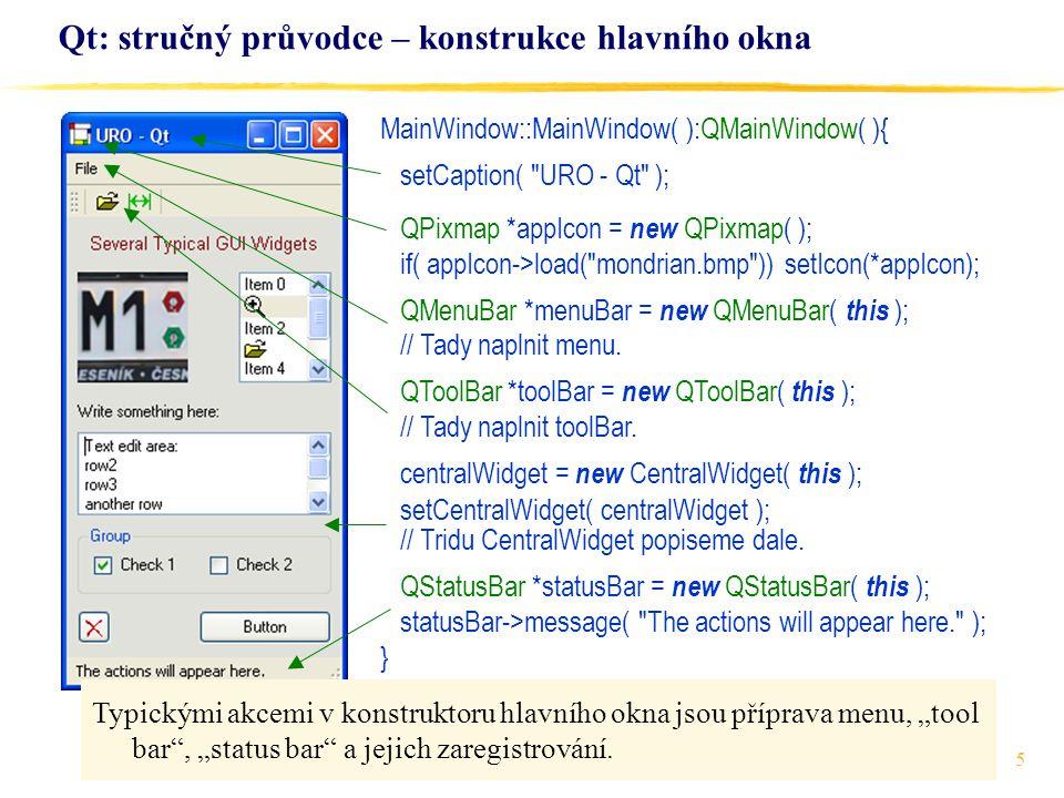 16 Qt: stručný průvodce – napojení prvků GUI na akce class MainWindow : public QMainWindow { Q_OBJECT public: CentralWidget *centralWidget; MainWindow(); private: int idMenuItem; public slots: void onOpen(); void onMeasuringLength(); void onListBoxAction(); void onTextChanged(); void onCheck1Action(); void onCheck2Action(); void onLeftButtonPressed(); void onRightButtonPressed(); void onOtherAction(); }; Povšimněte si, že metody zpracovávající signály jsou definovány jako tzv.
