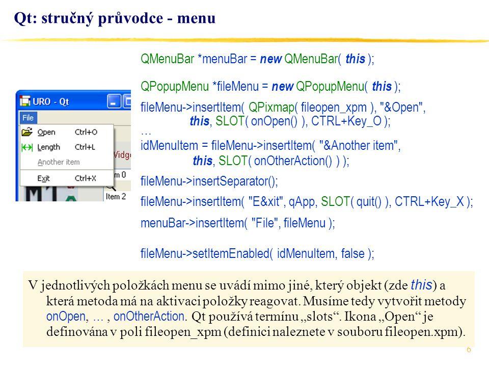 6 Qt: stručný průvodce - menu QMenuBar *menuBar = new QMenuBar( this ); QPopupMenu *fileMenu = new QPopupMenu( this ); fileMenu->insertItem( QPixmap( fileopen_xpm ), &Open , this, SLOT( onOpen() ), CTRL+Key_O ); … idMenuItem = fileMenu->insertItem( &Another item , this, SLOT( onOtherAction() ) ); fileMenu->insertSeparator(); fileMenu->insertItem( E&xit , qApp, SLOT( quit() ), CTRL+Key_X ); menuBar->insertItem( File , fileMenu ); fileMenu->setItemEnabled( idMenuItem, false ); V jednotlivých položkách menu se uvádí mimo jiné, který objekt (zde this ) a která metoda má na aktivaci položky reagovat.