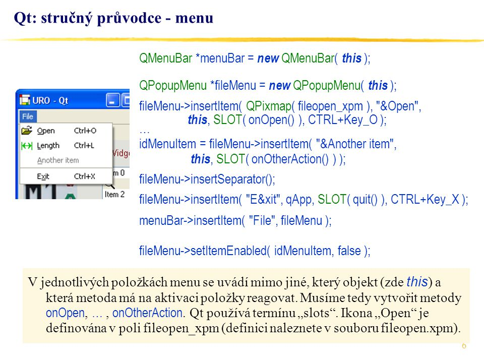 6 Qt: stručný průvodce - menu QMenuBar *menuBar = new QMenuBar( this ); QPopupMenu *fileMenu = new QPopupMenu( this ); fileMenu->insertItem( QPixmap(