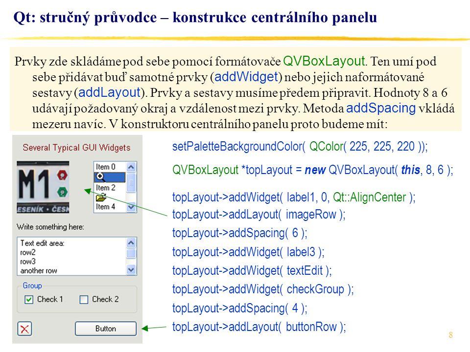 8 Qt: stručný průvodce – konstrukce centrálního panelu setPaletteBackgroundColor( QColor( 225, 225, 220 )); QVBoxLayout *topLayout = new QVBoxLayout( this, 8, 6 ); topLayout->addWidget( label1, 0, Qt::AlignCenter ); topLayout->addLayout( imageRow ); topLayout->addSpacing( 6 ); topLayout->addWidget( label3 ); topLayout->addWidget( textEdit ); topLayout->addWidget( checkGroup ); topLayout->addSpacing( 4 ); topLayout->addLayout( buttonRow ); Prvky zde skládáme pod sebe pomocí formátovače QVBoxLayout.