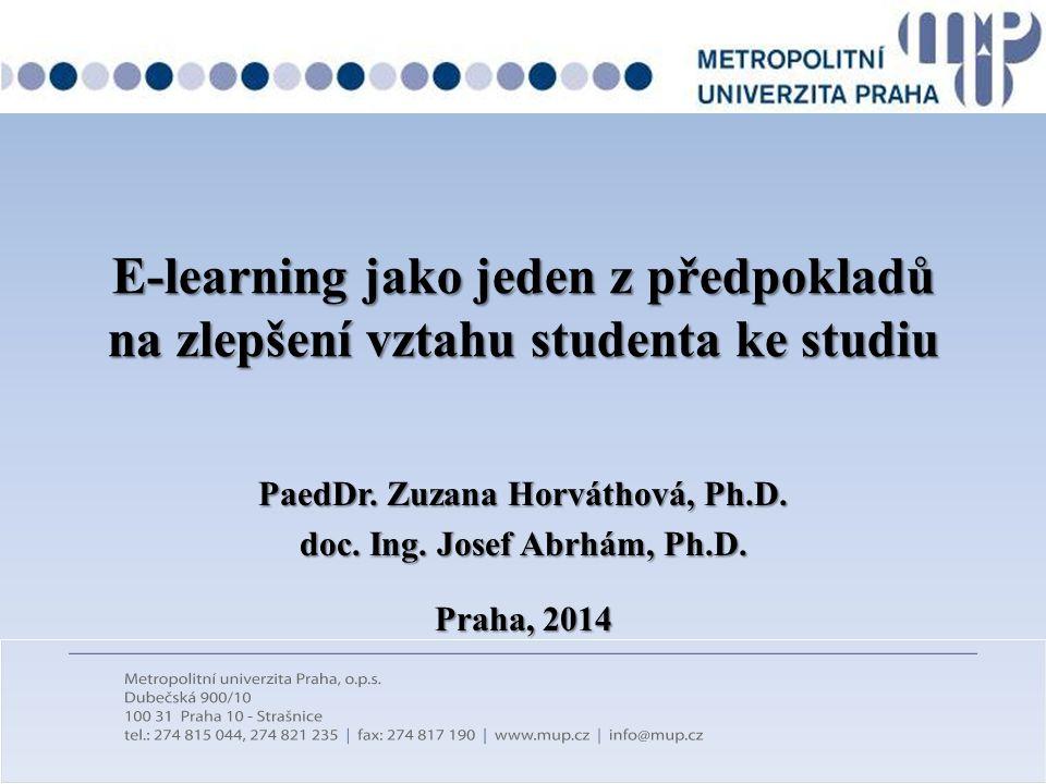 E-learning jako jeden z předpokladů na zlepšení vztahu studenta ke studiu PaedDr. Zuzana Horváthová, Ph.D. doc. Ing. Josef Abrhám, Ph.D. Praha, 2014
