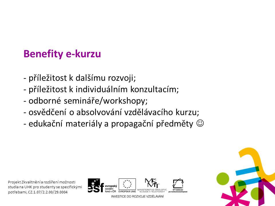 Benefity e-kurzu - příležitost k dalšímu rozvoji; - příležitost k individuálním konzultacím; - odborné semináře/workshopy; - osvědčení o absolvování vzdělávacího kurzu; - edukační materiály a propagační předměty Projekt Zkvalitnění a rozšíření možnosti studia na UHK pro studenty se specifickými potřebami, CZ.1.07/2.2.00/29.0004
