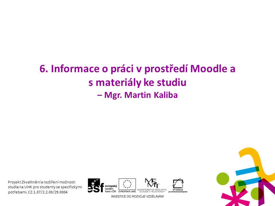 6. Informace o práci v prostředí Moodle a s materiály ke studiu – Mgr. Martin Kaliba Projekt Zkvalitnění a rozšíření možnosti studia na UHK pro studen