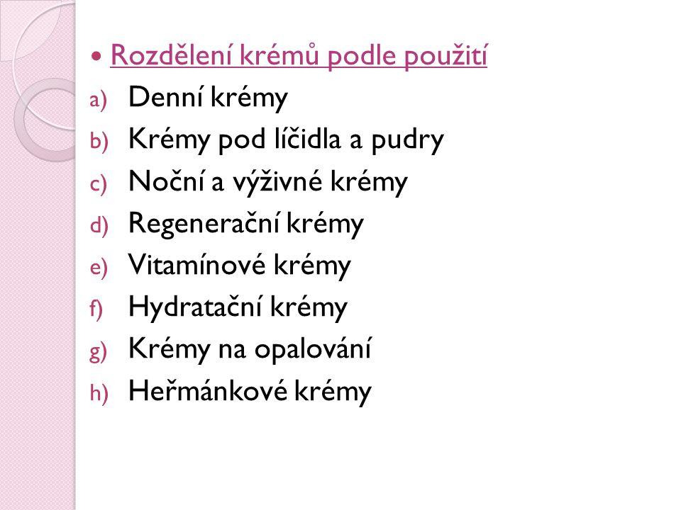 Rozdělení krémů podle použití a) Denní krémy b) Krémy pod líčidla a pudry c) Noční a výživné krémy d) Regenerační krémy e) Vitamínové krémy f) Hydrata