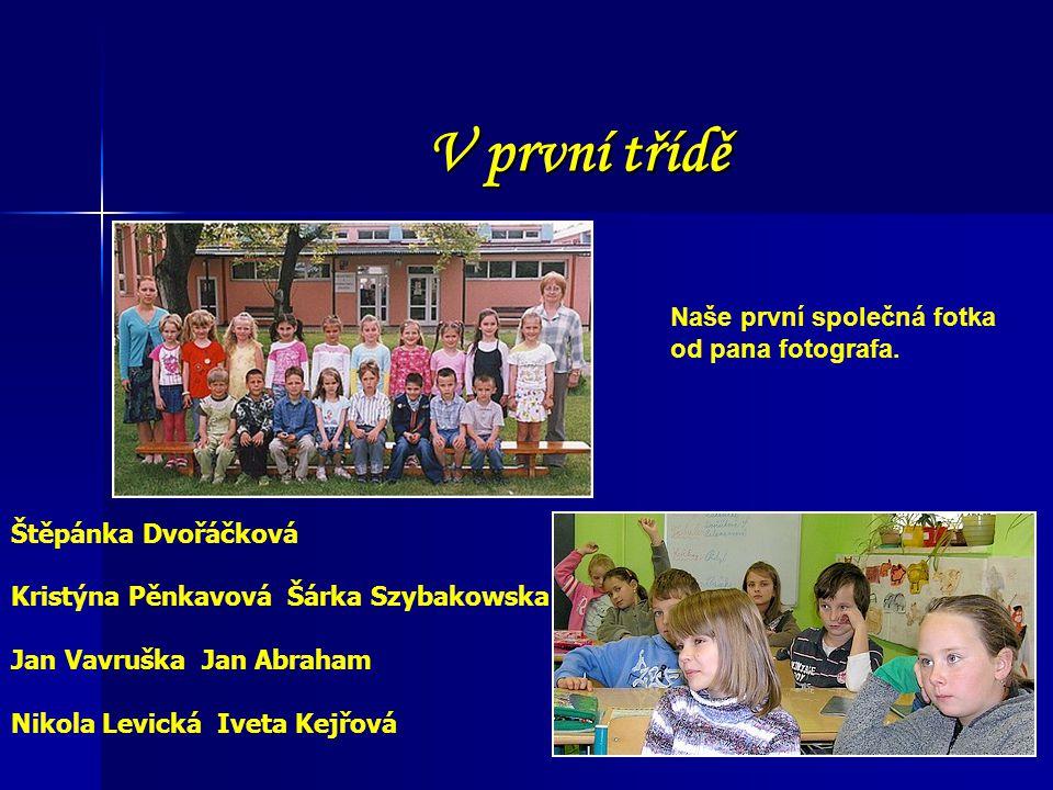 V první třídě Štěpánka Dvořáčková Kristýna Pěnkavová Šárka Szybakowska Jan Vavruška Jan Abraham Nikola Levická Iveta Kejřová Naše první společná fotka
