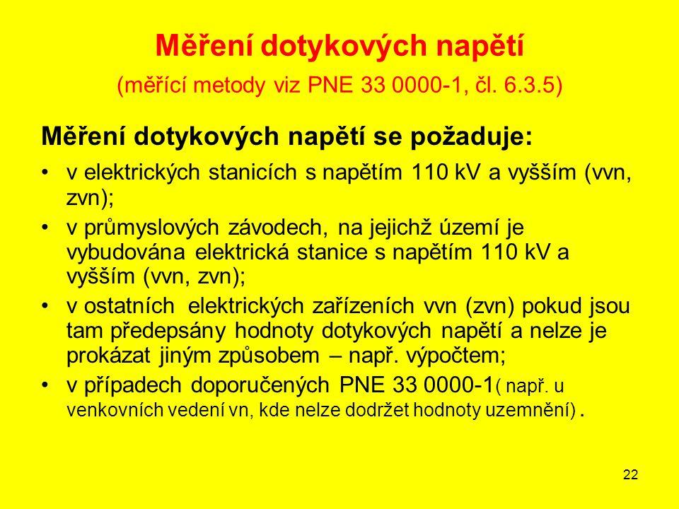 22 Měření dotykových napětí (měřící metody viz PNE 33 0000-1, čl. 6.3.5) Měření dotykových napětí se požaduje: v elektrických stanicích s napětím 110