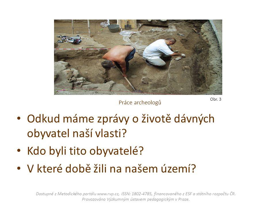Práce archeologů Odkud máme zprávy o životě dávných obyvatel naší vlasti? Kdo byli tito obyvatelé? V které době žili na našem území? Dostupné z Metodi
