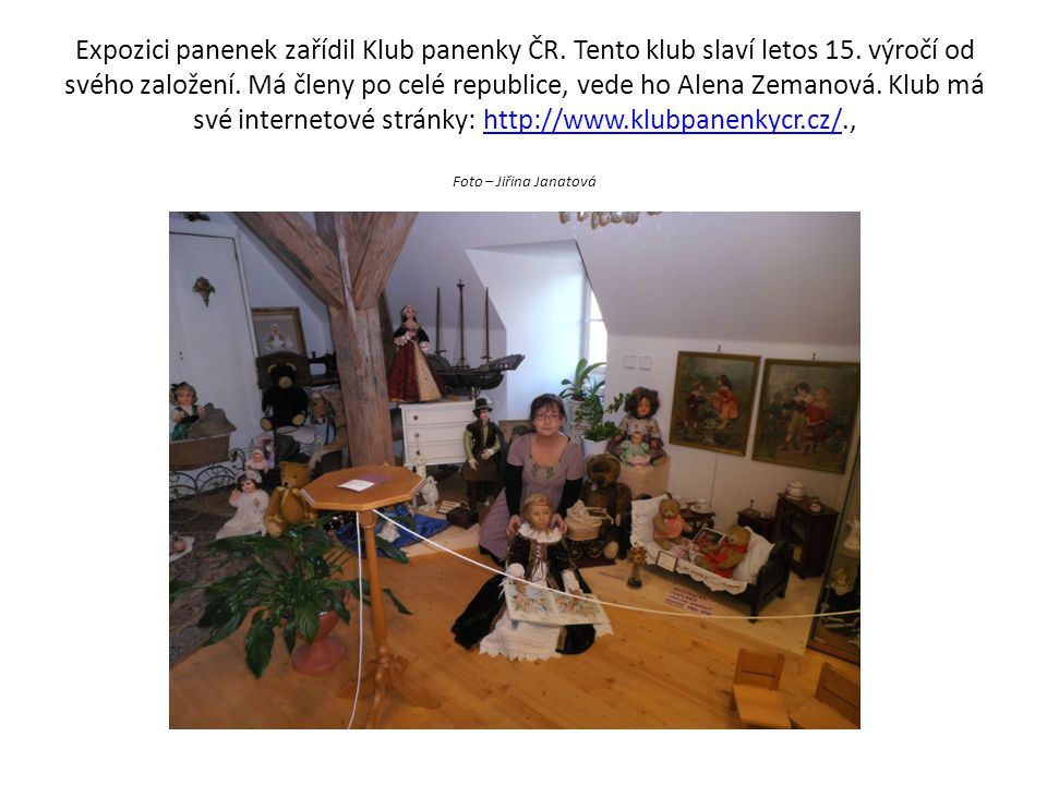 Expozici panenek zařídil Klub panenky ČR. Tento klub slaví letos 15. výročí od svého založení. Má členy po celé republice, vede ho Alena Zemanová. Klu