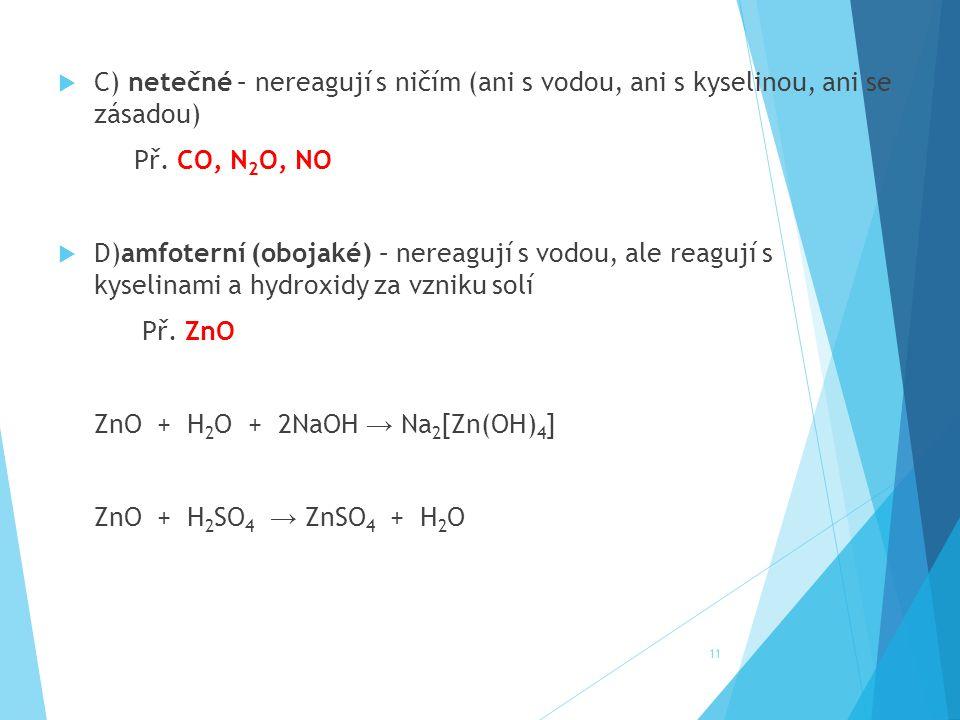  C) netečné – nereagují s ničím (ani s vodou, ani s kyselinou, ani se zásadou) Př. CO, N 2 O, NO  D)amfoterní (obojaké) – nereagují s vodou, ale rea