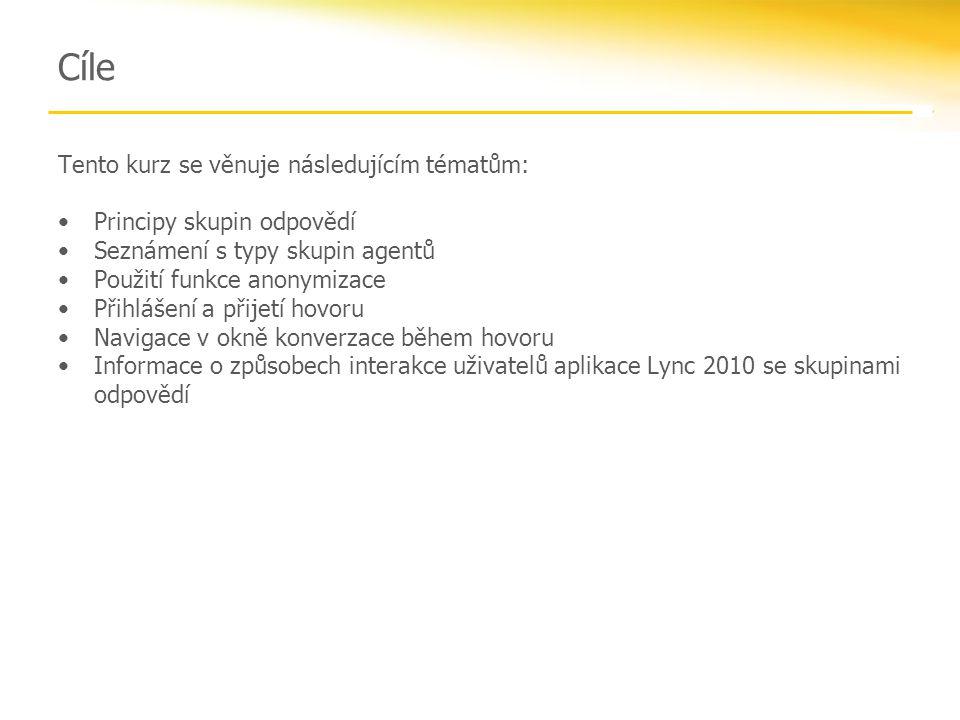 Cíle Tento kurz se věnuje následujícím tématům: Principy skupin odpovědí Seznámení s typy skupin agentů Použití funkce anonymizace Přihlášení a přijetí hovoru Navigace v okně konverzace během hovoru Informace o způsobech interakce uživatelů aplikace Lync 2010 se skupinami odpovědí