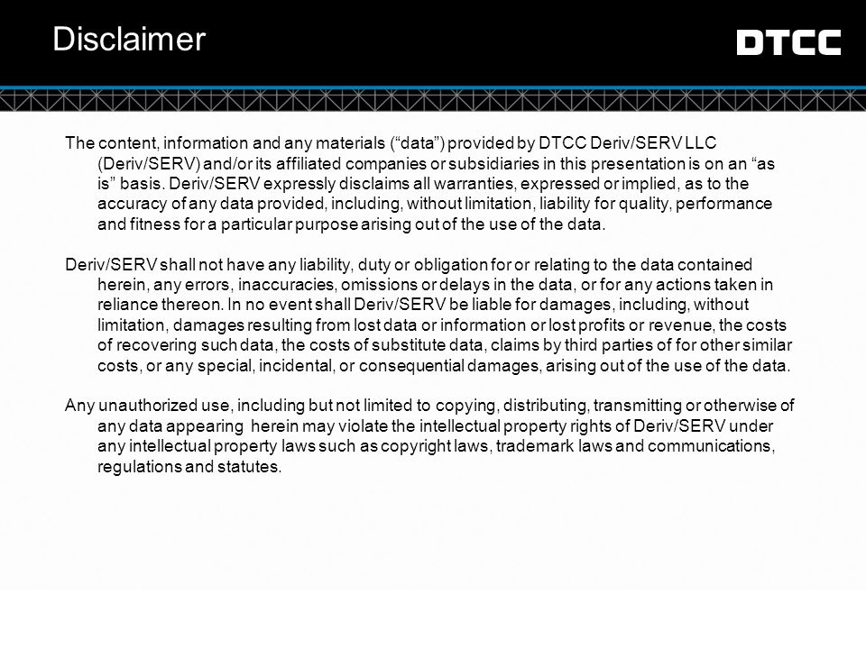 © DTCC Disclaimer The content, information and any materials ( data ) provided by DTCC Deriv/SERV LLC (Deriv/SERV) and/or its affiliated companies or subsidiaries in this presentation is on an as is basis.