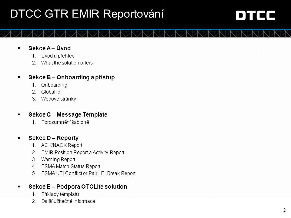 © DTCC Sekce A: Úvod do programu Přehled OTC Lite solution 3 Jednoduché reportování ESMA s OTC Jediná databáze v Evropě  Holandská databáze bude primárním centrem sběru dat pro transakce reportované ESMA  Záložní databáze v Singapouru pro případ ztráty dat Zjednodušené vkládání dat CSV dokument nahrávaný přes internet nebo přes sFTP Jednodušší šablona pro reportování do ESMA Jednoduché pracovní postup pro vkládání dat Stručné zpětné reporty Podporované třídy aktiv Komodity, Úvěry, Akcie, Úroky a FX Vše v jedné tabulce (a může být reportované v jednom souboru) Metody reportování Podpora nezávislého reportování (uvádíte pouze detaily Vaší strany a společná data, zatímco Váš obchodní partner odešle vlastní report) Podpora delegovaného reportování (odesíláte report i za svého obchodního partnera, proto uvádíte veškeré detaily za obě společnosti)