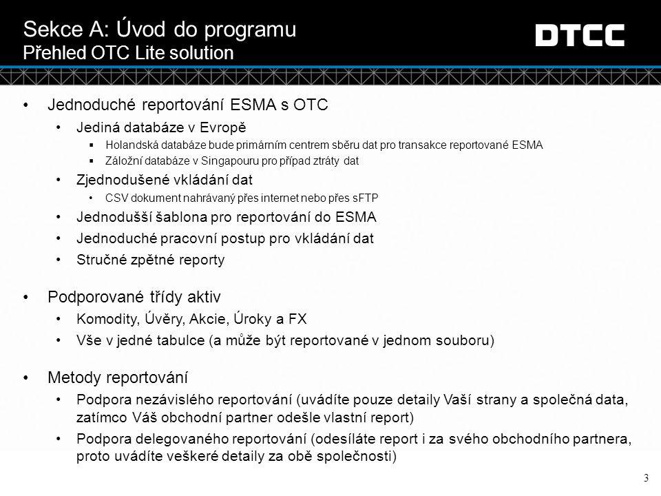 © DTCC Sekce A: Úvod do programu Co náš program nabízí 4 KategorieRozsah funkcíLimity Účel Poskytuje způsob, jak reportovat informace vyžadované ESMouNepodporuje reportování do více jurisdikcí Jedinou podporovanou jurisdikcí je ESMASpojení portfolií není možné, protože je šablona omezená Typ spojeníSpojení – přímé nahrávání do databáze EUNelze reportovat do americké databáze Nahrávání Formát souboru – pouze CSV souborFpML není umožněno Metody nahrávání – přes internet a sFTP metodou MQ, NDM není možné Podporovaný pouze Position message (je podobný Snapshot Tradu ve verzi OTC Core) Další typy šablon jako RT, PET, Confirm nejsou dostupné K nahrání všch změn zvaných Lifecycle events se užívá metoda snapshot Částečné delegování nebo zkrácená verze šablony není možná Možnost nezávísleho i delegovaného reportováníNení možné reportovat pouze data vašeho obchodního partnera Typy šablon Valuation & Collateral (zpřístupněné v budoucnu)Position building není dostupné Reportování ACK and Nack Report (2 oddělené reporty)Žádný varovný report zvaný WACK) Warning Report Obchodní partner není o reportování uvědomněn ( ACK / NACK obdrží pouze ten, kdo soubor nahraje) ESMA Activity Report (new report) Žádné spojení mezi soubory nahranými v OTC Lite a OTC Core Submissions (s výjimkou nových reportů) ESMA Position Report (new report)Plná verze OTC Core není dostupná ESMA Match Status Report ESMA UTI Conflict or Pair LEI Break Report Aggregate Public Reporting Aggregate output of Reports to ESMA Inter and Intra TR Reconciliation Onboarding Onboarding (registrování) přes internet Veškerá registrace přes GTR Onboarding tým (nový O-Code)