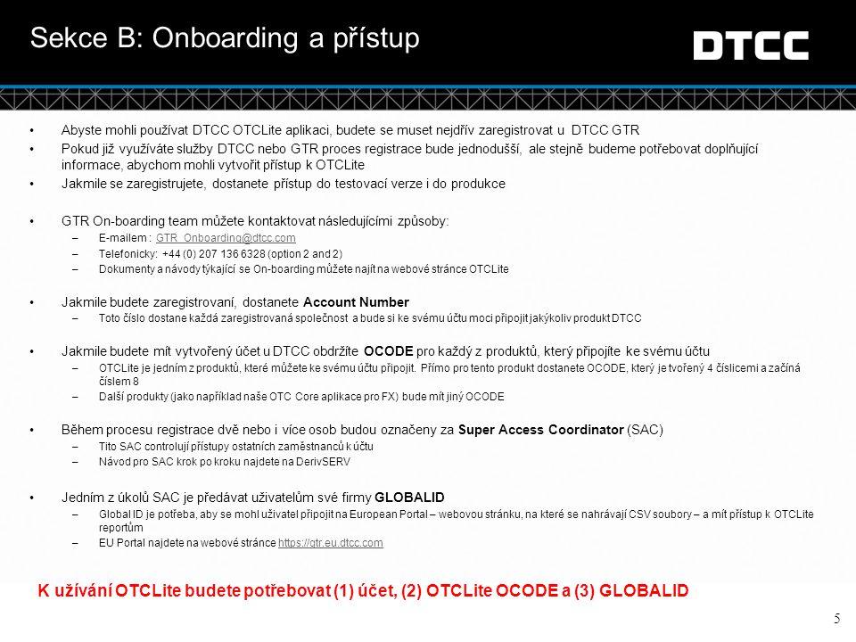 © DTCC Sekce C: Message Template Porozumění šabloně 6 Šablona OTCLite je soubor csv (comma separates values)  Aktualizovanou verzi naleznete na webových stránkách OTCLite (http://www.dtcc.com/en/data-and-repository- services/global-trade-repository/otc-lite.aspx)http://www.dtcc.com/en/data-and-repository- services/global-trade-repository/otc-lite.aspx  Šablona obsahuje celkem 156 políček  25 polí jsou kontrolní políčka vyžadovaná GTR ( potřebné, aby GTR porozuměla reportovaným informacím v šabloně)  131 se vztahuje k informacím, které vyžaduje ESMA  Některé z těchto 131 polí jsou určeny pouze pro delegované reportování 3 typy šablon  Position – v současnosti dostupná – reportuje pozici kontraktu každý den tak, jak vypadá k poslednímu datu  Valuation – k dispozici v budoucnosti  Collateral – k dispozici v budoucnosti Typy polí  Required – Takto označené pole musí být vždy vyplněno, aby bylo odeslání úspěšné a abyste obdrželi ACK.
