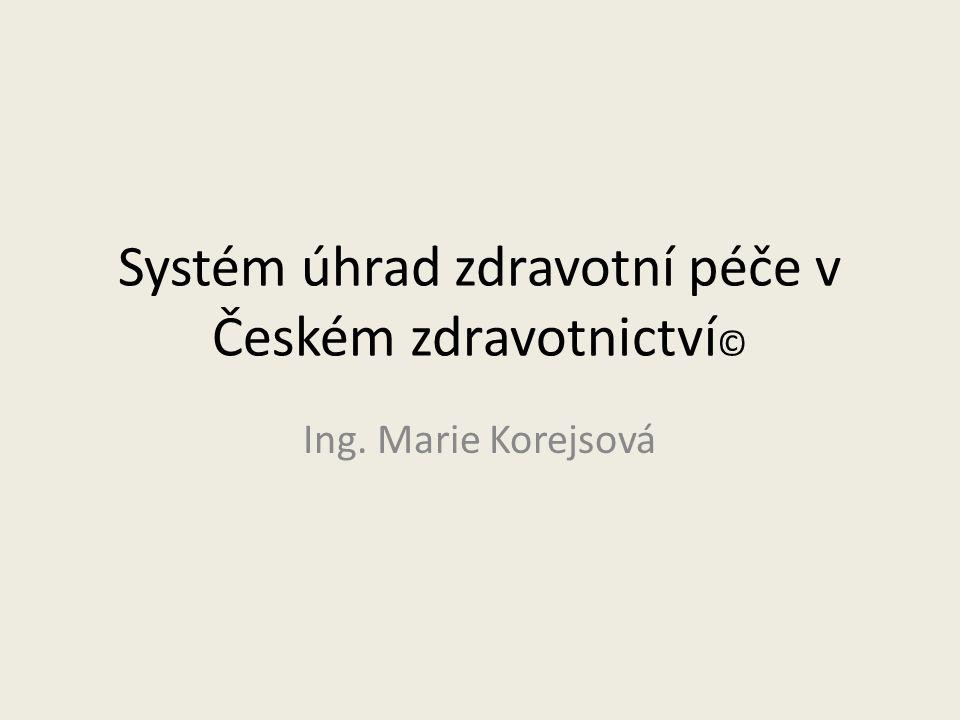 Systém úhrad zdravotní péče v Českém zdravotnictví © Ing. Marie Korejsová