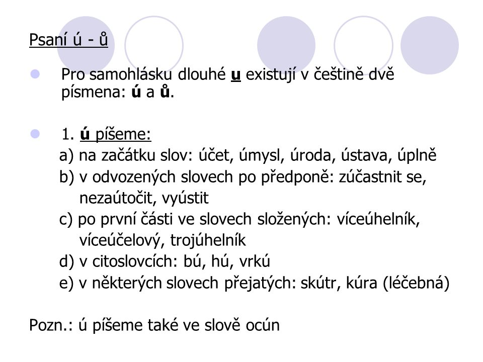 Pro samohlásku dlouhé u existují v češtině dvě písmena: ú a ů. 1. ú píšeme: a) na začátku slov: účet, úmysl, úroda, ústava, úplně b) v odvozených slov