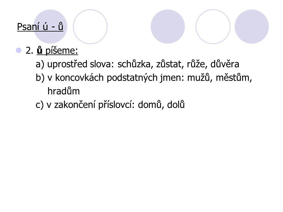 2. ů píšeme: a) uprostřed slova: schůzka, zůstat, růže, důvěra b) v koncovkách podstatných jmen: mužů, městům, hradům c) v zakončení příslovcí: domů,