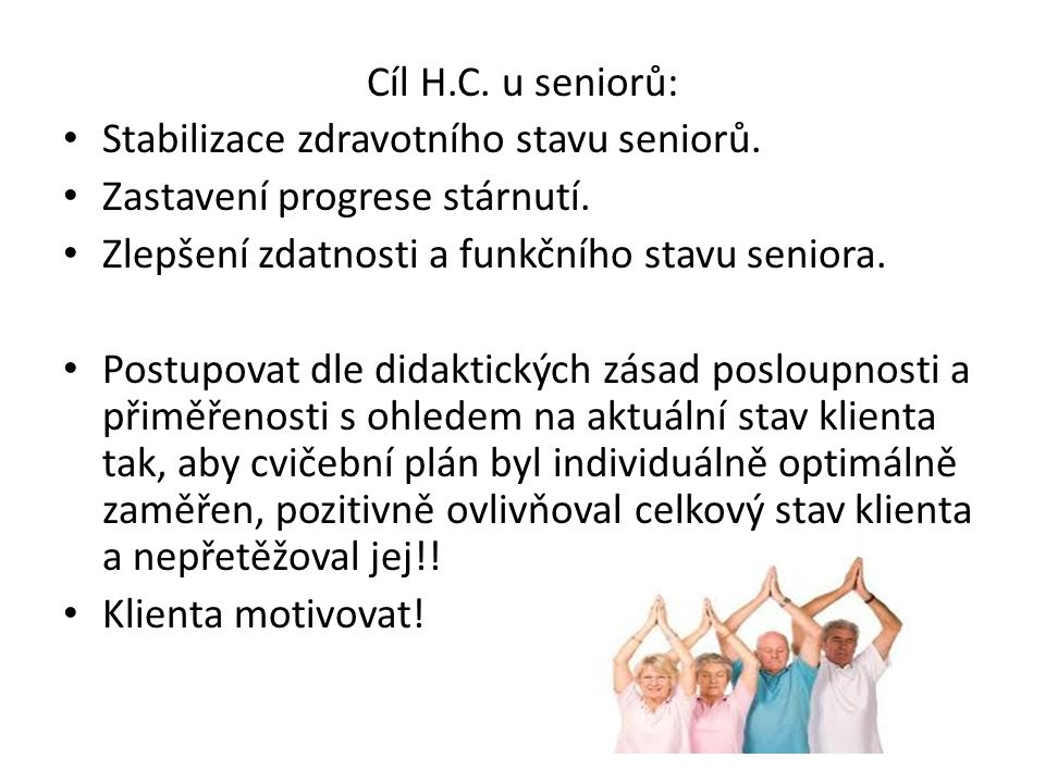 Cíl H.C. u seniorů: Stabilizace zdravotního stavu seniorů. Zastavení progrese stárnutí. Zlepšení zdatnosti a funkčního stavu seniora. Postupovat dle d