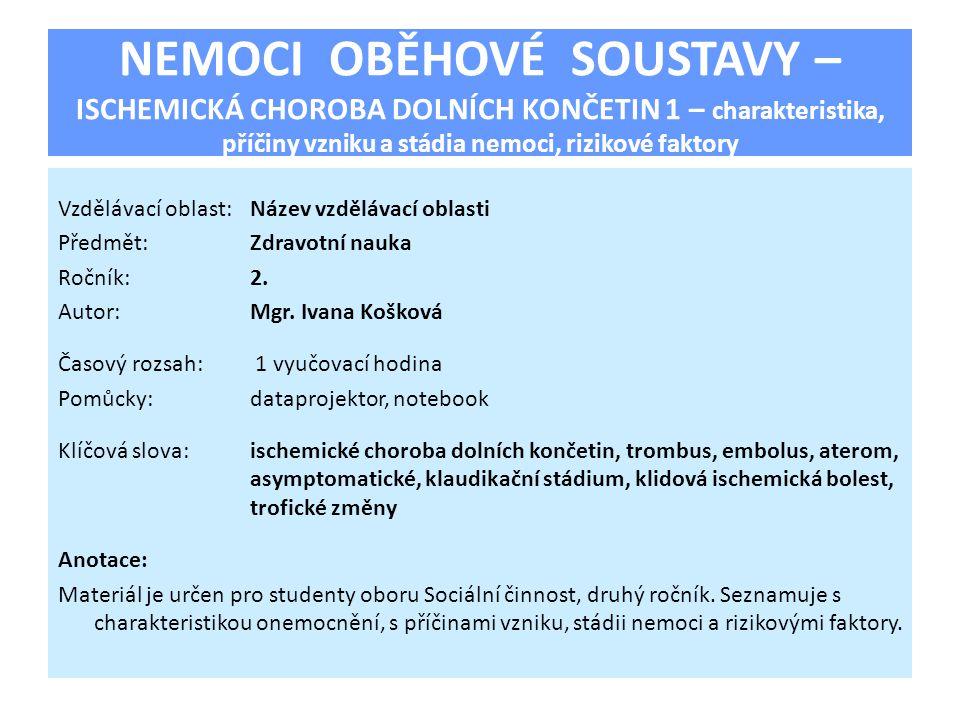 NEMOCI OBĚHOVÉ SOUSTAVY – ISCHEMICKÁ CHOROBA DOLNÍCH KONČETIN 1 – charakteristika, příčiny vzniku a stádia nemoci, rizikové faktory Vzdělávací oblast: