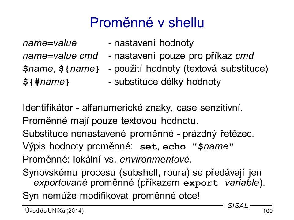 Úvod do UNIXu (2014) 100 SISAL Proměnné v shellu name = value- nastavení hodnoty name = value cmd- nastavení pouze pro příkaz cmd $ name, ${ name } -