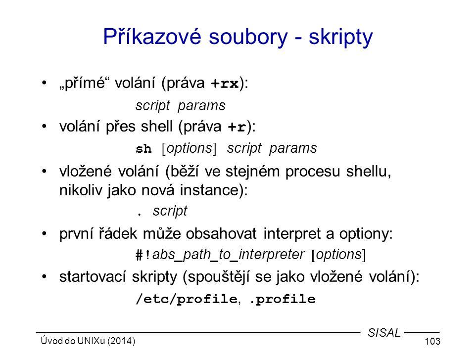 """Úvod do UNIXu (2014) 103 SISAL Příkazové soubory - skripty """"přímé"""" volání (práva +rx ): script params volání přes shell (práva +r ): sh [ options ] sc"""