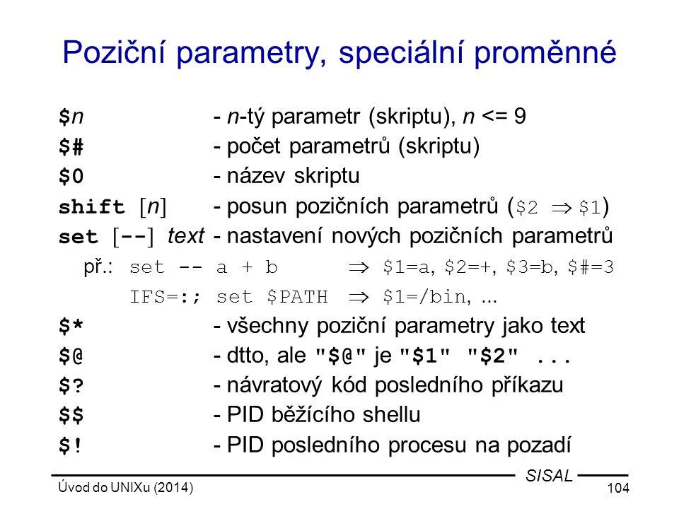Úvod do UNIXu (2014) 104 SISAL Poziční parametry, speciální proměnné $ n- n-tý parametr (skriptu), n <= 9 $# - počet parametrů (skriptu) $0 - název sk