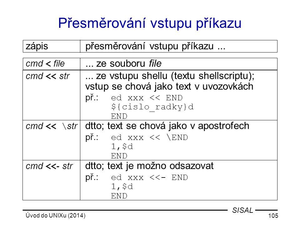 Úvod do UNIXu (2014) 105 SISAL Přesměrování vstupu příkazu cmd << \ str dtto; text se chová jako v apostrofech př.: ed xxx << \END 1,$d END cmd < file