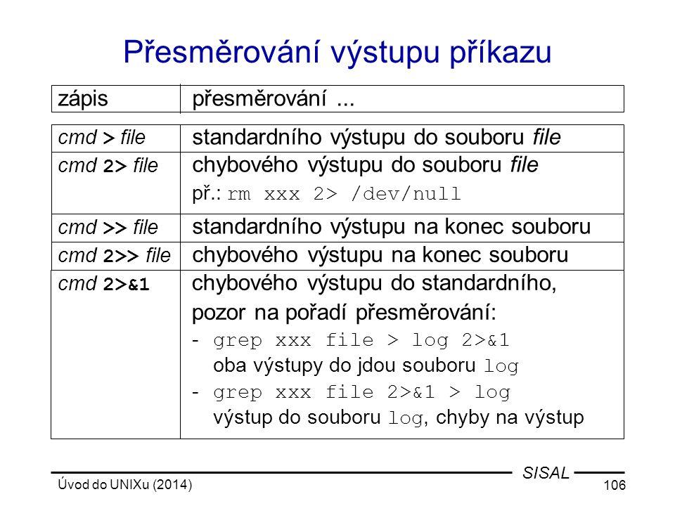 Úvod do UNIXu (2014) 106 SISAL Přesměrování výstupu příkazu cmd 2>> file chybového výstupu na konec souboru cmd > file standardního výstupu do souboru