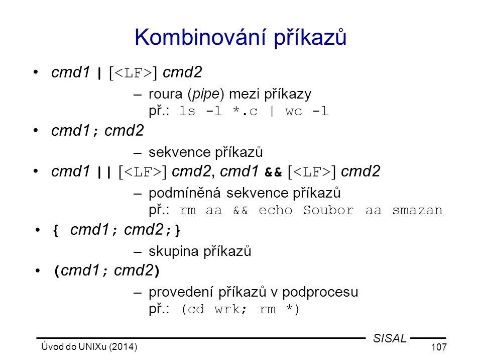 Úvod do UNIXu (2014) 107 SISAL Kombinování příkazů cmd1 | [ ] cmd2 –roura (pipe) mezi příkazy př.: ls -l *.c | wc -l cmd1 ; cmd2 –sekvence příkazů cmd