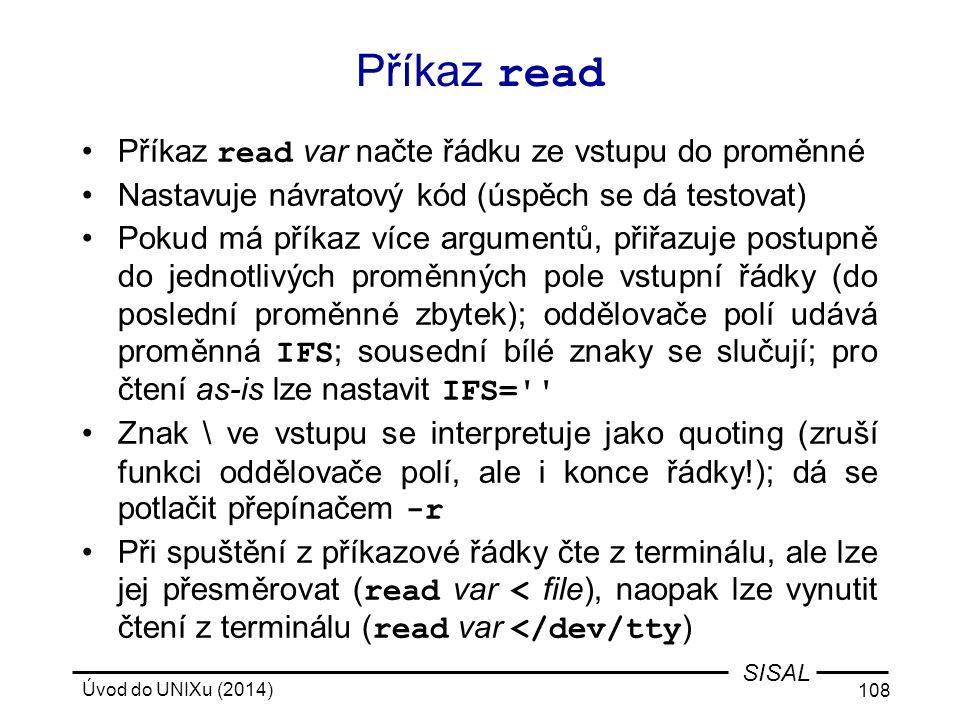 Úvod do UNIXu (2014) 108 SISAL Příkaz read Příkaz read var načte řádku ze vstupu do proměnné Nastavuje návratový kód (úspěch se dá testovat) Pokud má
