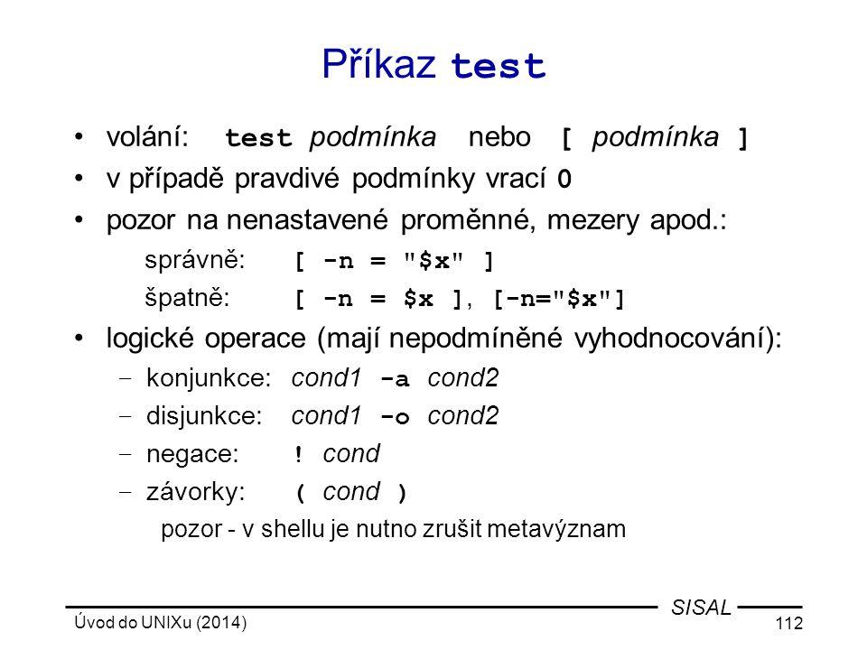 Úvod do UNIXu (2014) 112 SISAL Příkaz test volání: test podmínka nebo [ podmínka ] v případě pravdivé podmínky vrací 0 pozor na nenastavené proměnné,
