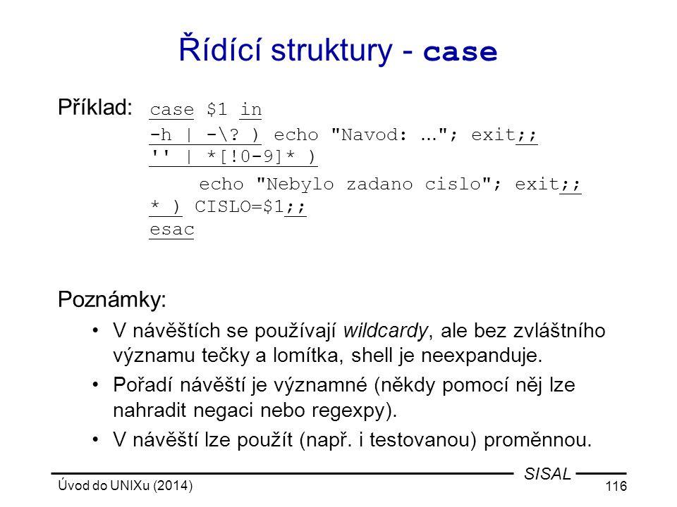 Úvod do UNIXu (2014) 116 SISAL Řídící struktury - case Příklad: case $1 in -h | -\? ) echo