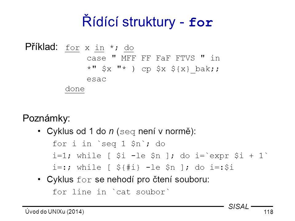 Úvod do UNIXu (2014) 118 SISAL Řídící struktury - for Příklad: for x in *; do case