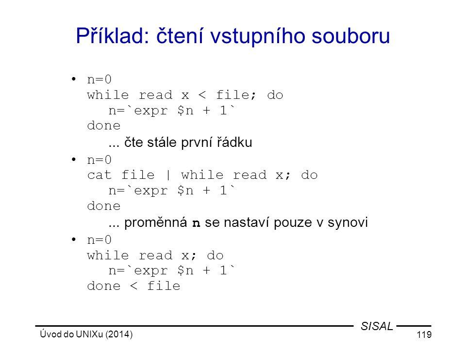 Úvod do UNIXu (2014) 119 SISAL Příklad: čtení vstupního souboru n=0 while read x < file; do n=`expr $n + 1` done... čte stále první řádku n=0 cat file