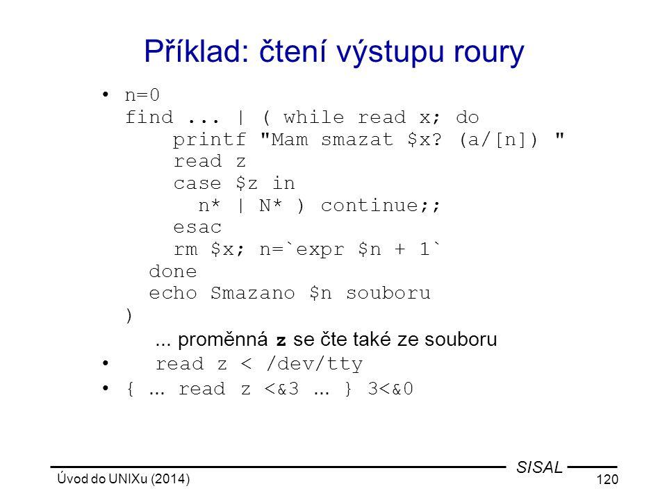 Úvod do UNIXu (2014) 120 SISAL Příklad: čtení výstupu roury n=0 find... | ( while read x; do printf