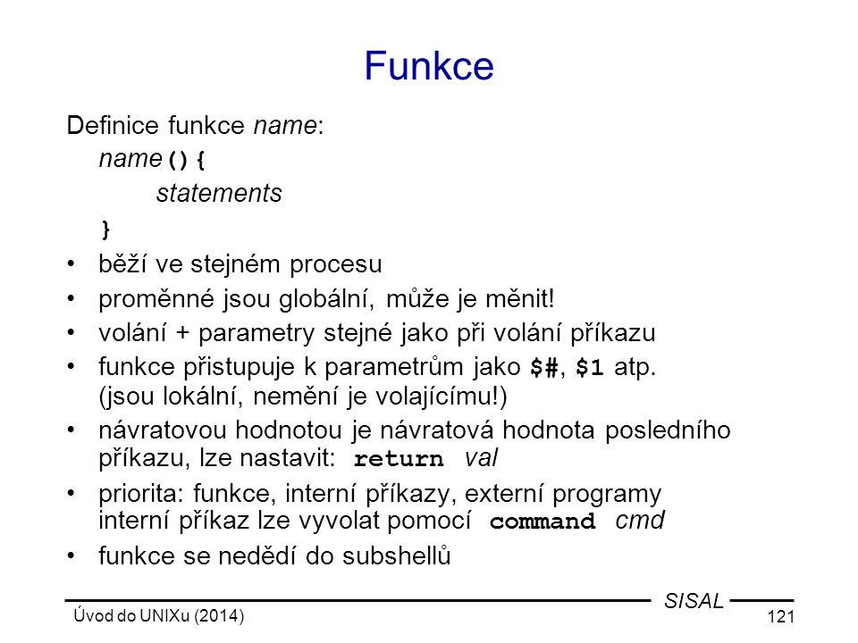 Úvod do UNIXu (2014) 121 SISAL Funkce Definice funkce name: name (){ statements } běží ve stejném procesu proměnné jsou globální, může je měnit! volán