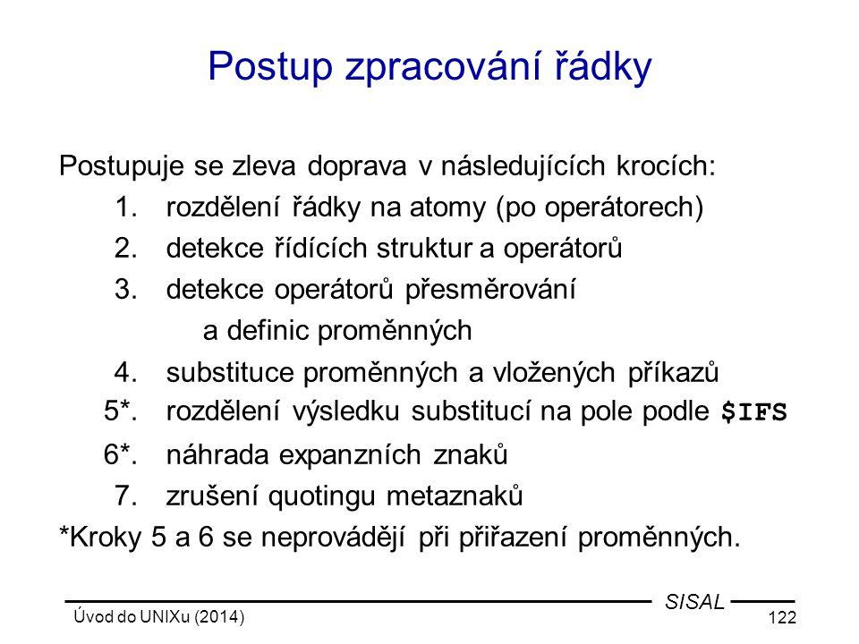 Úvod do UNIXu (2014) 122 SISAL Postup zpracování řádky Postupuje se zleva doprava v následujících krocích: 1.rozdělení řádky na atomy (po operátorech)