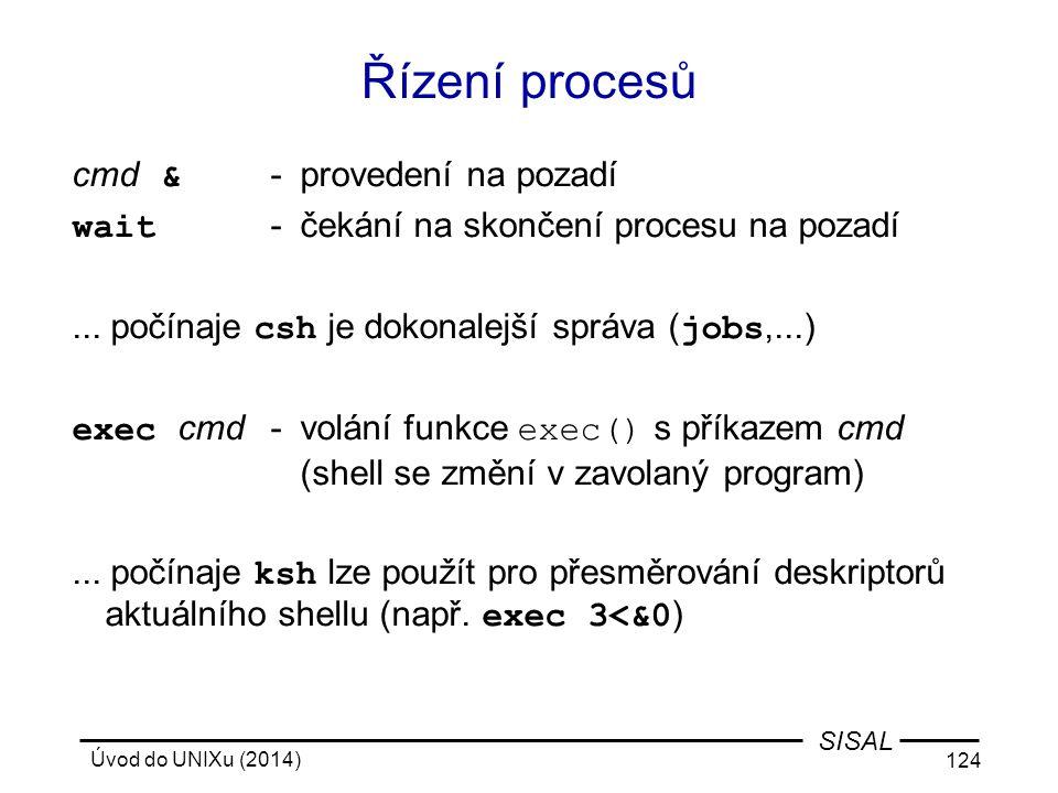 Úvod do UNIXu (2014) 124 SISAL Řízení procesů cmd & -provedení na pozadí wait -čekání na skončení procesu na pozadí... počínaje csh je dokonalejší spr