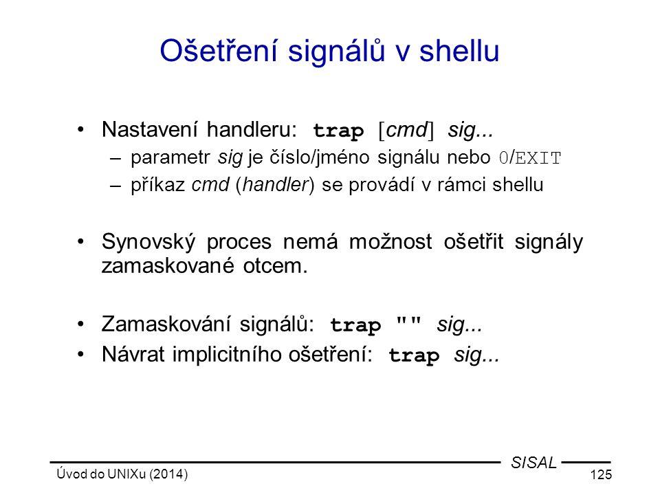 Úvod do UNIXu (2014) 125 SISAL Ošetření signálů v shellu Nastavení handleru: trap [ cmd ] sig... –parametr sig je číslo/jméno signálu nebo 0 / EXIT –p