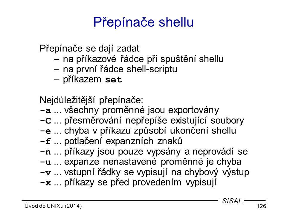 Úvod do UNIXu (2014) 126 SISAL Přepínače shellu Přepínače se dají zadat –na příkazové řádce při spuštění shellu –na první řádce shell-scriptu –příkaze