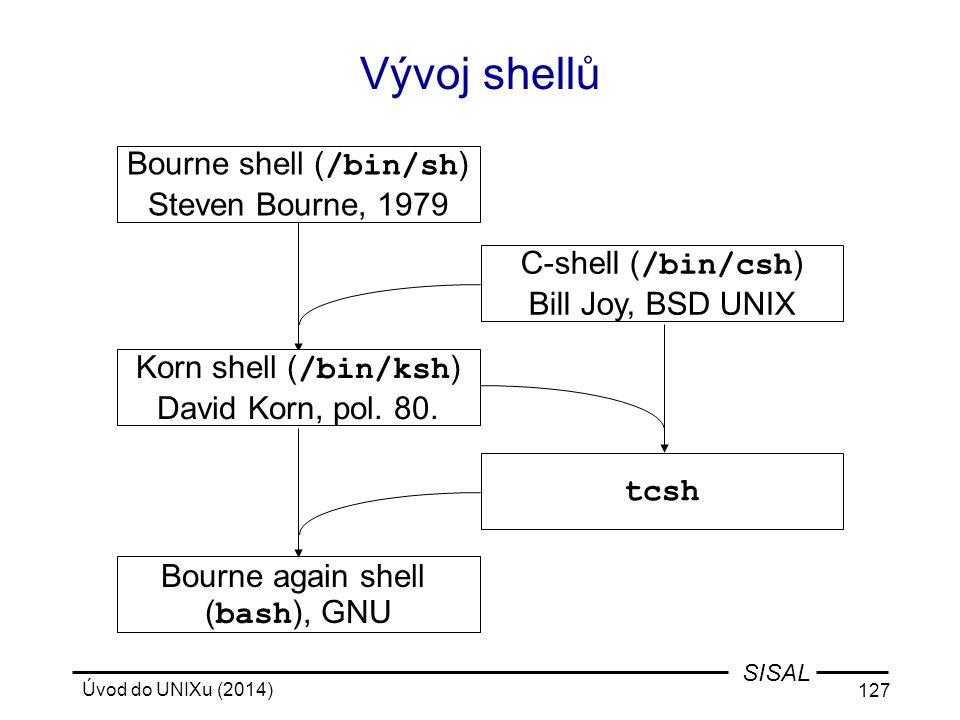 Úvod do UNIXu (2014) 127 SISAL Vývoj shellů Bourne shell ( /bin/sh ) Steven Bourne, 1979 C-shell ( /bin/csh ) Bill Joy, BSD UNIX Bourne again shell (