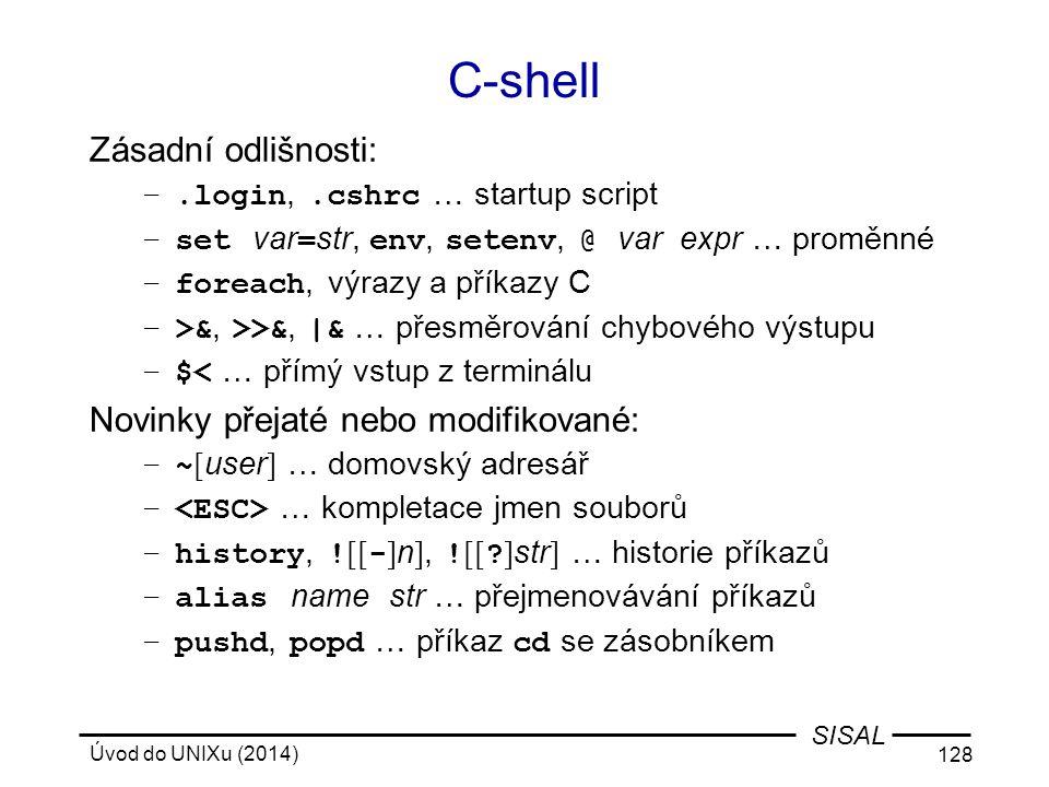 Úvod do UNIXu (2014) 128 SISAL C-shell Zásadní odlišnosti: –.login,.cshrc … startup script –set var = str, env, setenv, @ var expr … proměnné –foreach