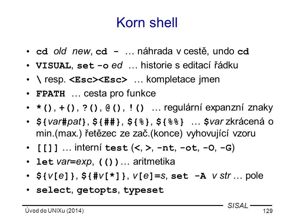 Úvod do UNIXu (2014) 129 SISAL Korn shell cd old new, cd - … náhrada v cestě, undo cd VISUAL, set -o ed … historie s editací řádku \ resp. … kompletac
