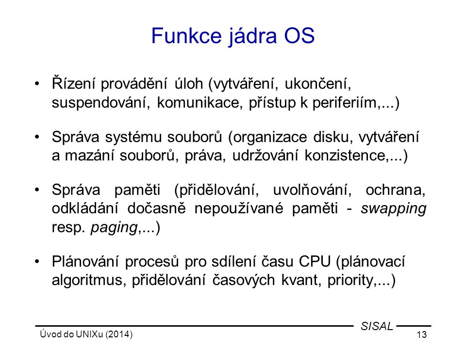 Úvod do UNIXu (2014) 13 SISAL Funkce jádra OS Řízení provádění úloh (vytváření, ukončení, suspendování, komunikace, přístup k periferiím,...) Správa s